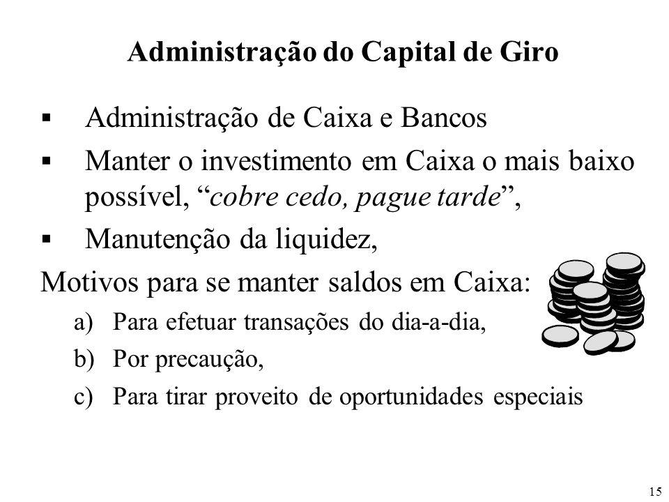 15 Administração do Capital de Giro Administração de Caixa e Bancos Manter o investimento em Caixa o mais baixo possível, cobre cedo, pague tarde, Man