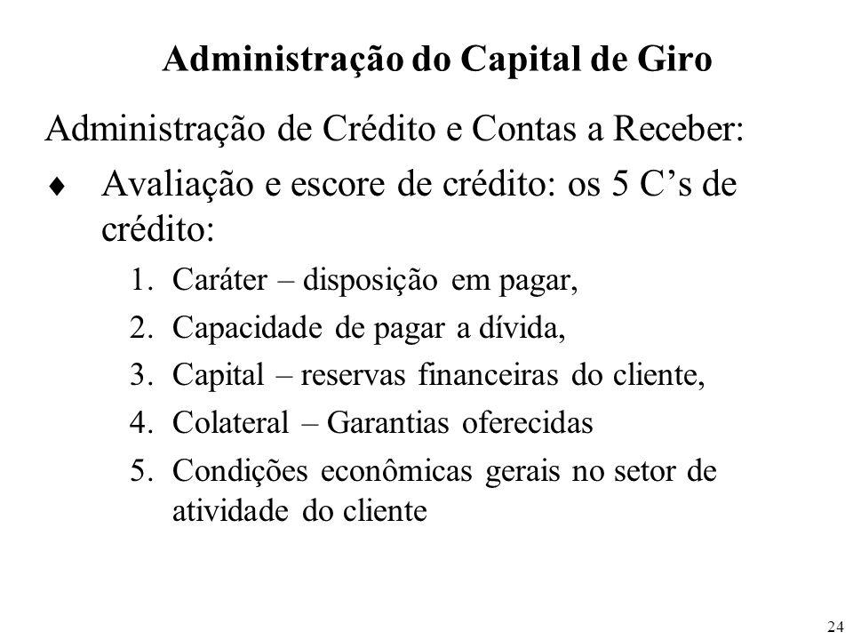 24 Administração do Capital de Giro Administração de Crédito e Contas a Receber: Avaliação e escore de crédito: os 5 Cs de crédito: 1.Caráter – dispos
