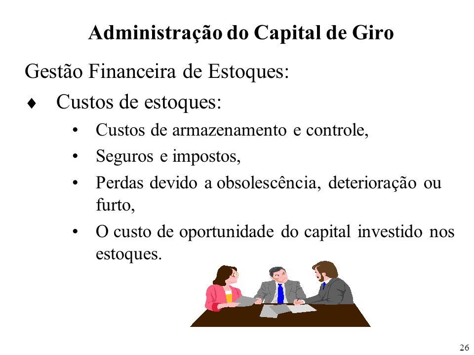 26 Administração do Capital de Giro Gestão Financeira de Estoques: Custos de estoques: Custos de armazenamento e controle, Seguros e impostos, Perdas