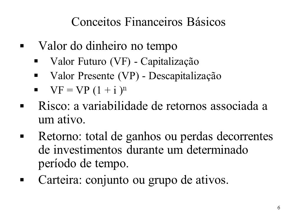 6 Conceitos Financeiros Básicos Valor do dinheiro no tempo Valor Futuro (VF) - Capitalização Valor Presente (VP) - Descapitalização VF = VP (1 + i ) n