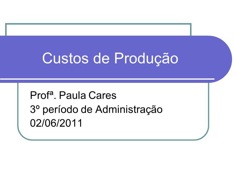 Custos de Produção Profª. Paula Cares 3º período de Administração 02/06/2011