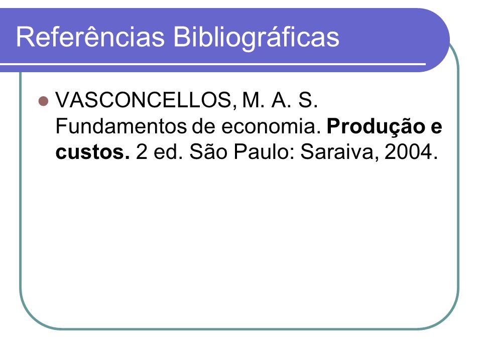 Referências Bibliográficas VASCONCELLOS, M. A. S. Fundamentos de economia. Produção e custos. 2 ed. São Paulo: Saraiva, 2004.