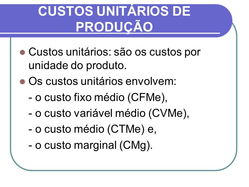 CUSTOS UNITÁRIOS DE PRODUÇÃO Matematicamente, estes custos são expressos por: Custo Total Médio CTMe = CT / q Custo Fixo Médio CFMe = CF / q Custo Variável Médio CVMe = CV / q Custo Marginal CMa = CT/Q