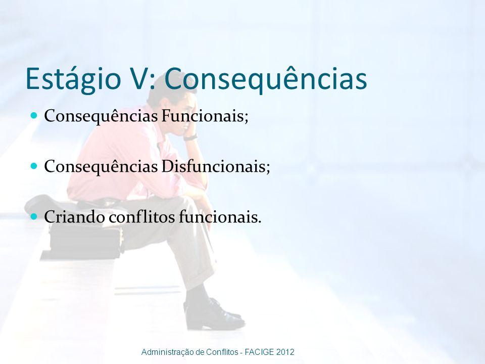 Estágio V: Consequências Consequências Funcionais; Consequências Disfuncionais; Criando conflitos funcionais. Administração de Conflitos - FACIGE 2012
