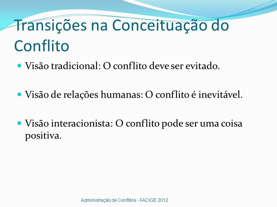Transições na Conceituação do Conflito Visão tradicional: O conflito deve ser evitado. Visão de relações humanas: O conflito é inevitável. Visão inter