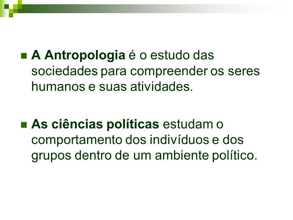 A Antropologia é o estudo das sociedades para compreender os seres humanos e suas atividades. As ciências políticas estudam o comportamento dos indiví
