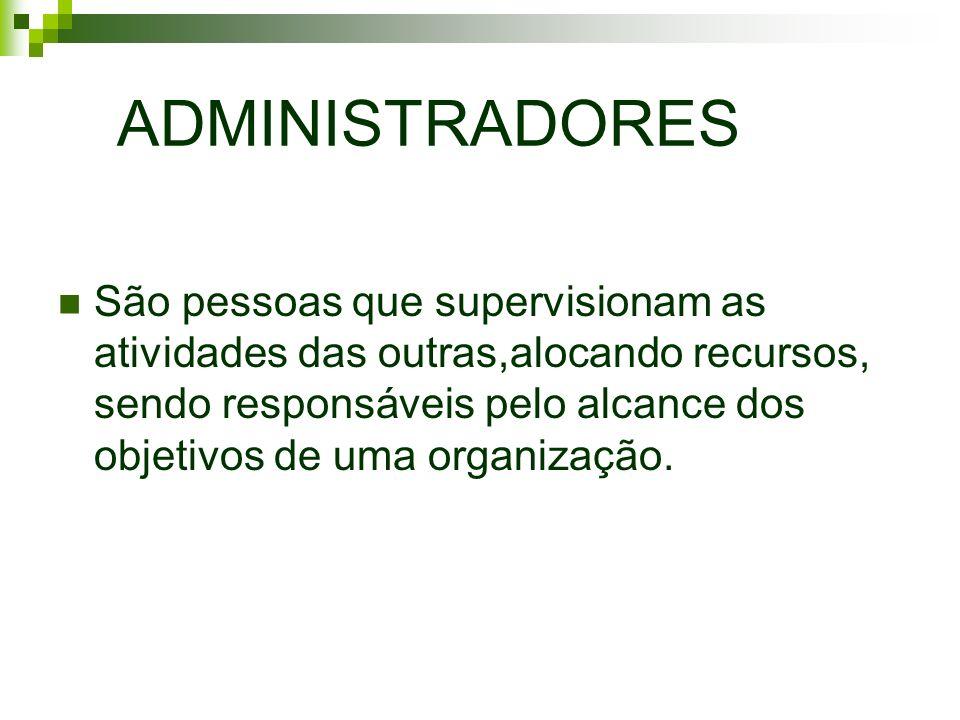 ADMINISTRADORES São pessoas que supervisionam as atividades das outras,alocando recursos, sendo responsáveis pelo alcance dos objetivos de uma organiz