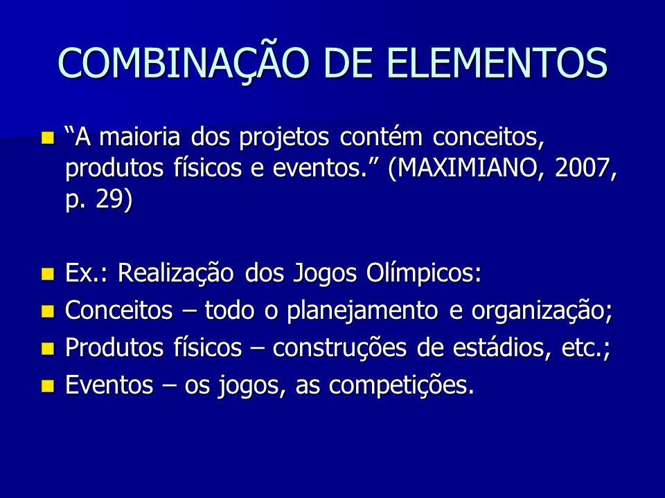 COMBINAÇÃO DE ELEMENTOS A maioria dos projetos contém conceitos, produtos físicos e eventos. (MAXIMIANO, 2007, p. 29) A maioria dos projetos contém co