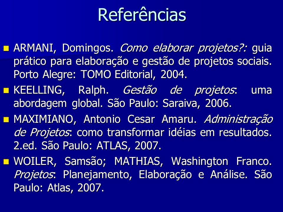 Referências ARMANI, Domingos. Como elaborar projetos?: guia prático para elaboração e gestão de projetos sociais. Porto Alegre: TOMO Editorial, 2004.