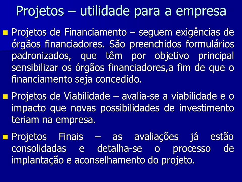 Projetos – utilidade para a empresa Projetos de Financiamento – seguem exigências de órgãos financiadores. São preenchidos formulários padronizados, q