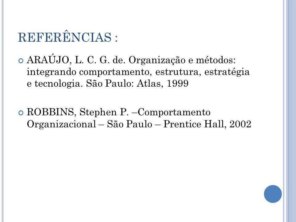 REFERÊNCIAS : ARAÚJO, L. C. G. de. Organização e métodos: integrando comportamento, estrutura, estratégia e tecnologia. São Paulo: Atlas, 1999 ROBBINS