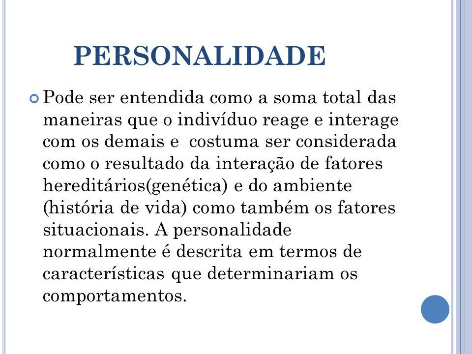 PERSONALIDADE Pode ser entendida como a soma total das maneiras que o indivíduo reage e interage com os demais e costuma ser considerada como o result