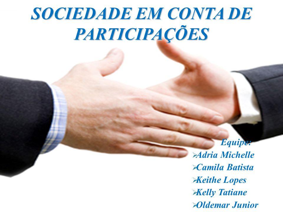SOCIEDADE EM CONTA DE PARTICIPAÇÕES Equipe: Adria Michelle Camila Batista Keithe Lopes Kelly Tatiane Oldemar Junior