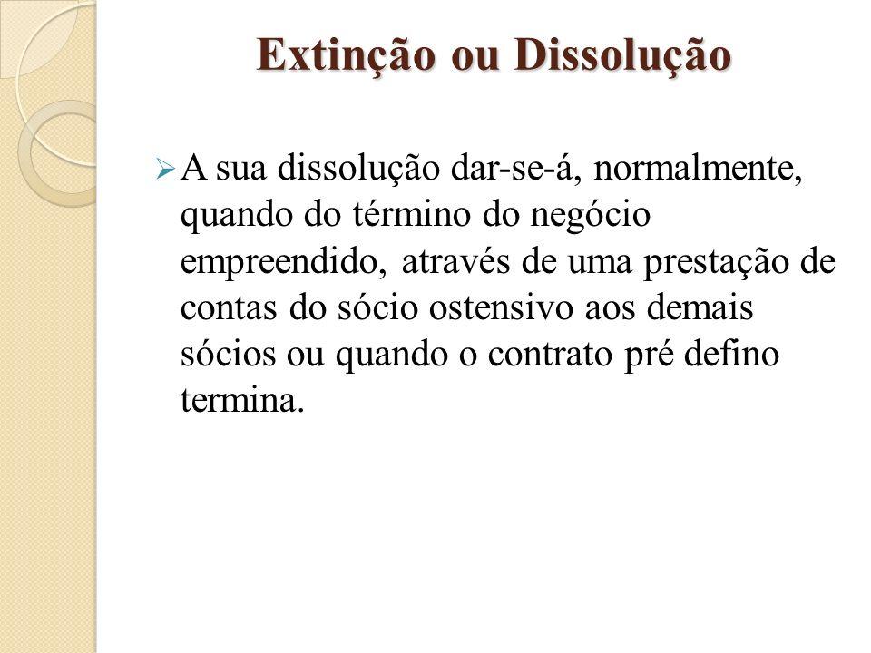 Extinção ou Dissolução A sua dissolução dar-se-á, normalmente, quando do término do negócio empreendido, através de uma prestação de contas do sócio ostensivo aos demais sócios ou quando o contrato pré defino termina.