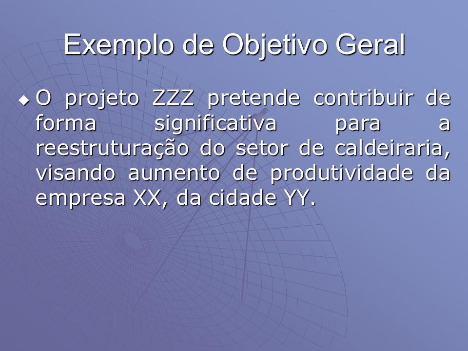 Exemplo de Objetivo Geral O projeto ZZZ pretende contribuir de forma significativa para a reestruturação do setor de caldeiraria, visando aumento de p