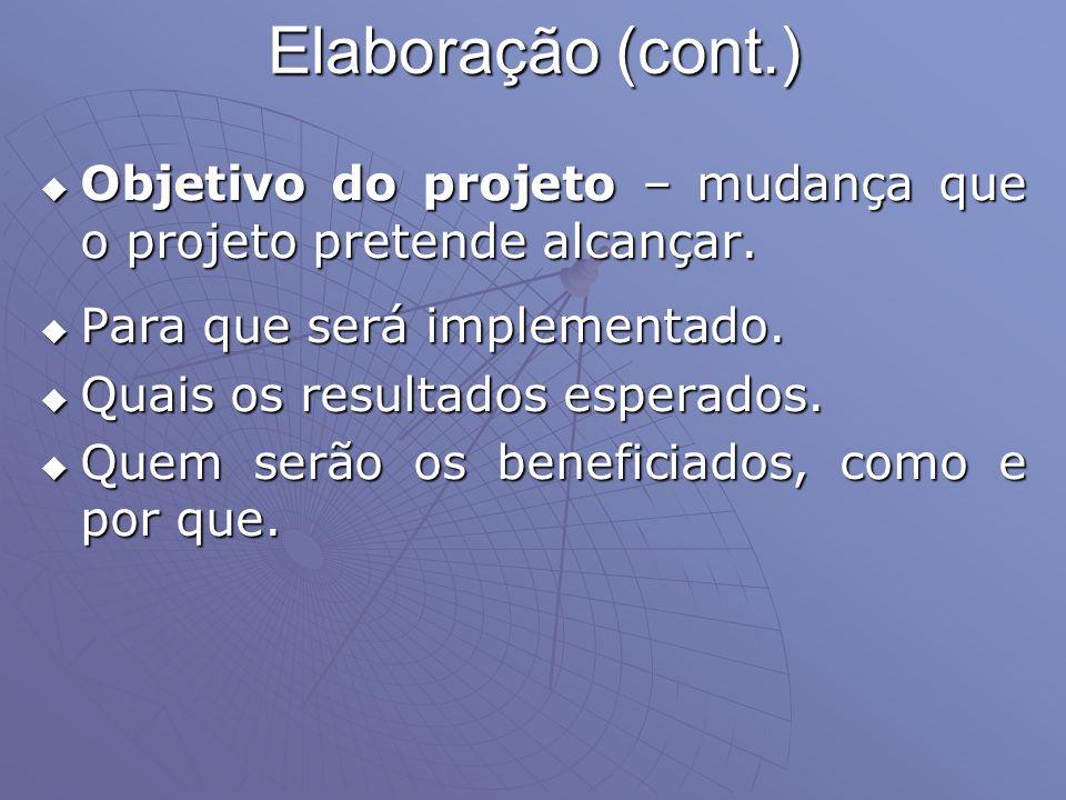 Elaboração (cont.) Objetivo do projeto – mudança que o projeto pretende alcançar. Objetivo do projeto – mudança que o projeto pretende alcançar. Para