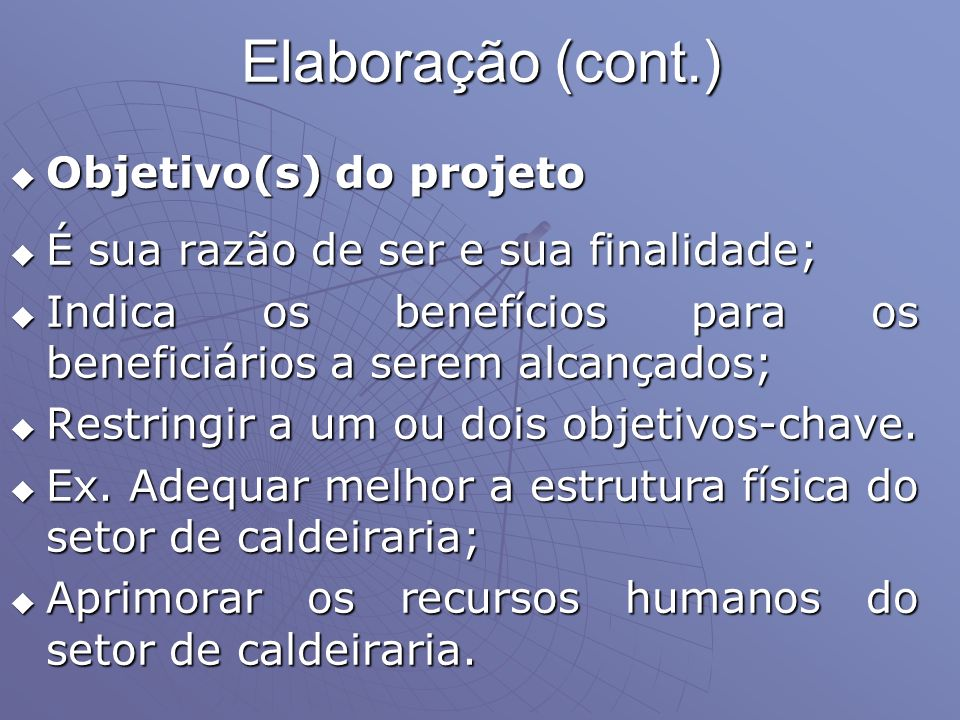 Elaboração (cont.) Objetivo(s) do projeto Objetivo(s) do projeto É sua razão de ser e sua finalidade; É sua razão de ser e sua finalidade; Indica os b