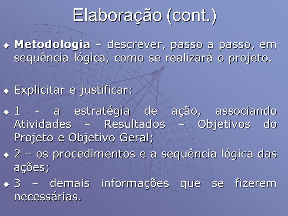 Elaboração (cont.) Metodologia – descrever, passo a passo, em sequência lógica, como se realizará o projeto. Metodologia – descrever, passo a passo, e