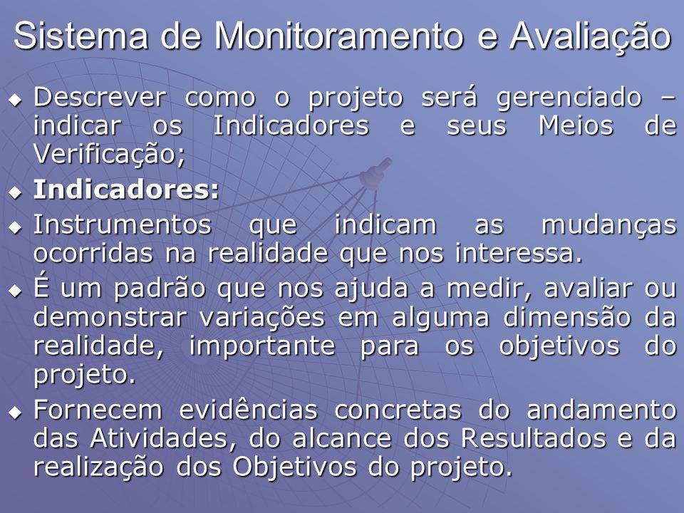 Sistema de Monitoramento e Avaliação Descrever como o projeto será gerenciado – indicar os Indicadores e seus Meios de Verificação; Descrever como o p
