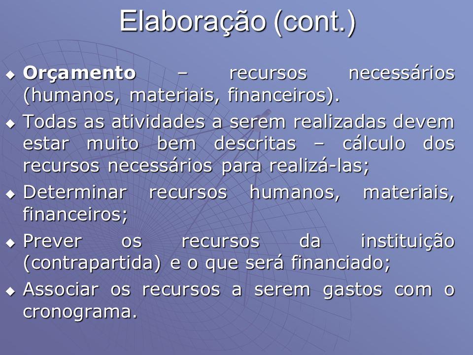 Elaboração (cont.) Orçamento – recursos necessários (humanos, materiais, financeiros). Orçamento – recursos necessários (humanos, materiais, financeir