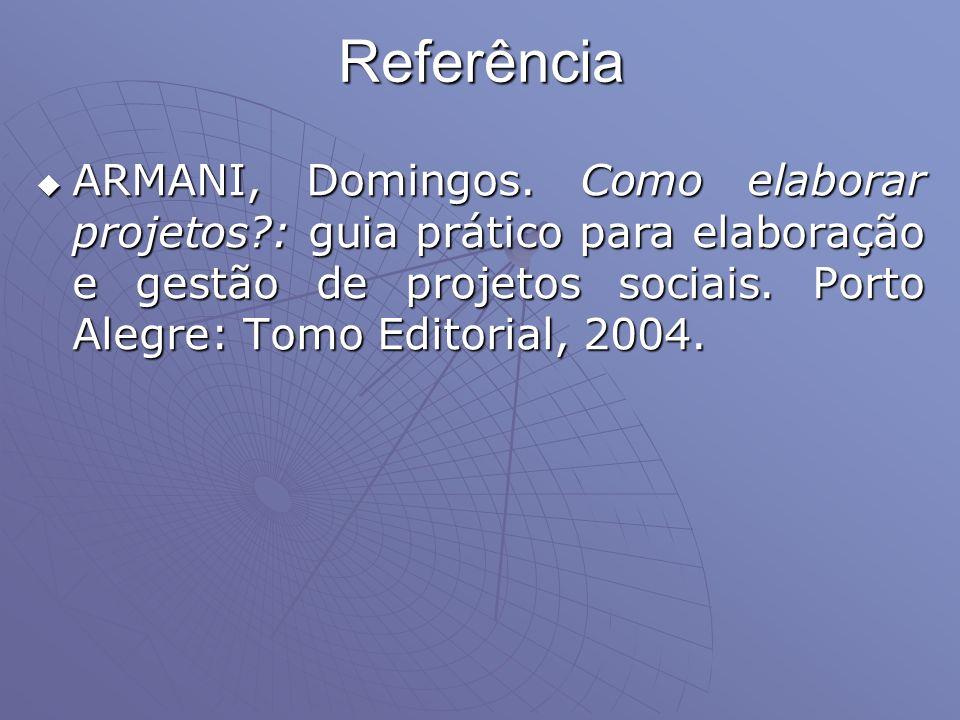 Referência ARMANI, Domingos. Como elaborar projetos?: guia prático para elaboração e gestão de projetos sociais. Porto Alegre: Tomo Editorial, 2004. A