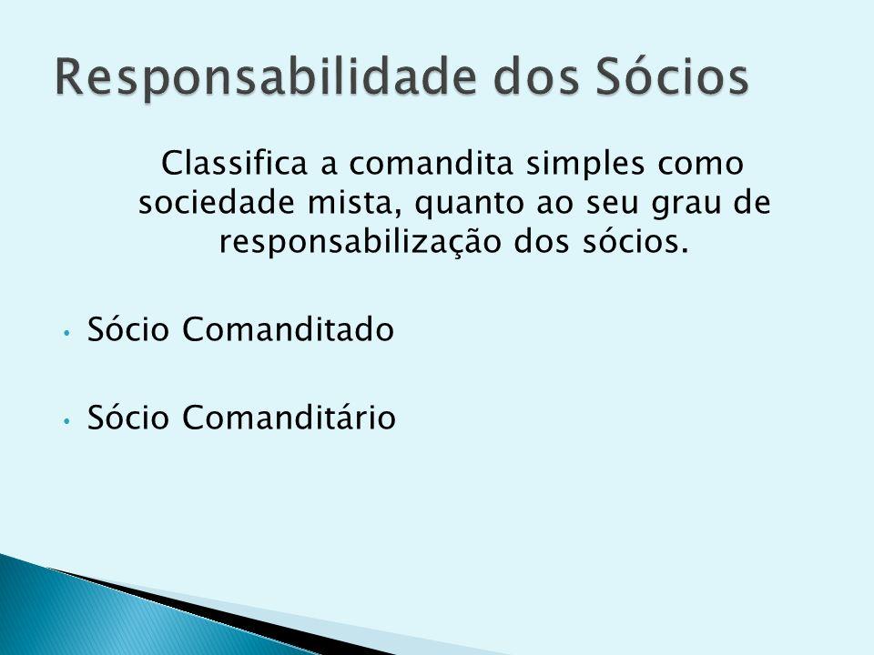 Classifica a comandita simples como sociedade mista, quanto ao seu grau de responsabilização dos sócios. Sócio Comanditado Sócio Comanditário