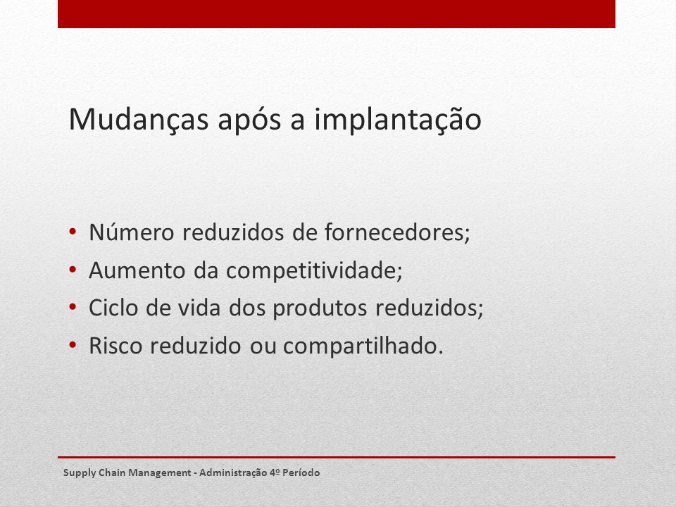 Mudanças após a implantação Número reduzidos de fornecedores; Aumento da competitividade; Ciclo de vida dos produtos reduzidos; Risco reduzido ou comp