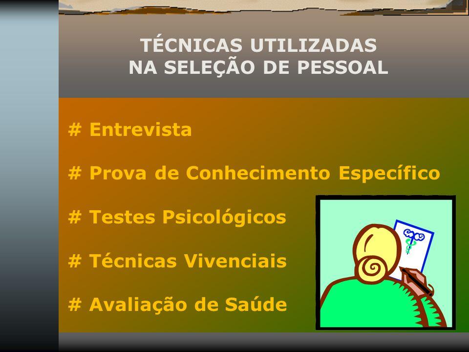 TÉCNICAS UTILIZADAS NA SELEÇÃO DE PESSOAL # Entrevista # Prova de Conhecimento Específico # Testes Psicológicos # Técnicas Vivenciais # Avaliação de S