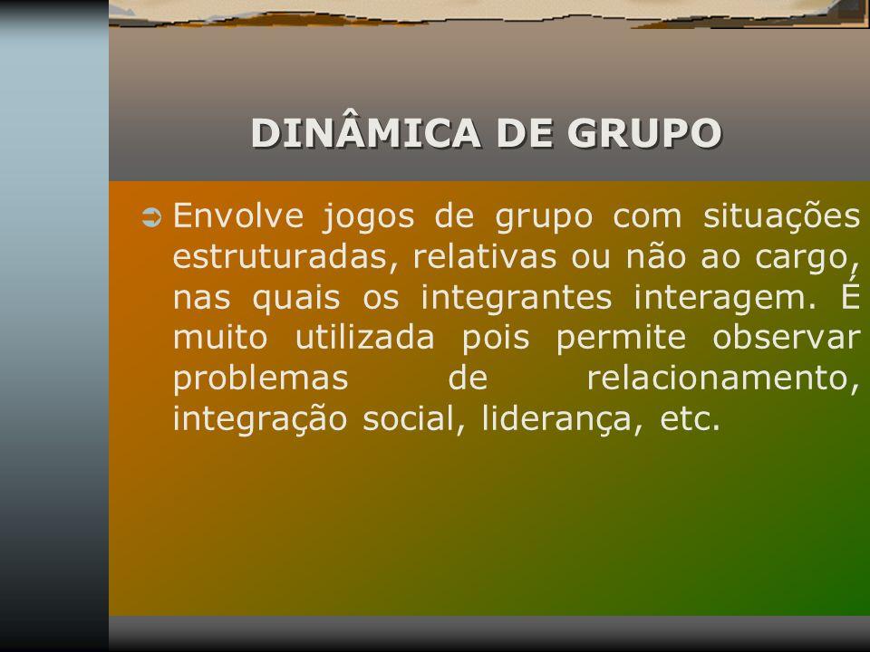 DINÂMICA DE GRUPO Envolve jogos de grupo com situações estruturadas, relativas ou não ao cargo, nas quais os integrantes interagem. É muito utilizada