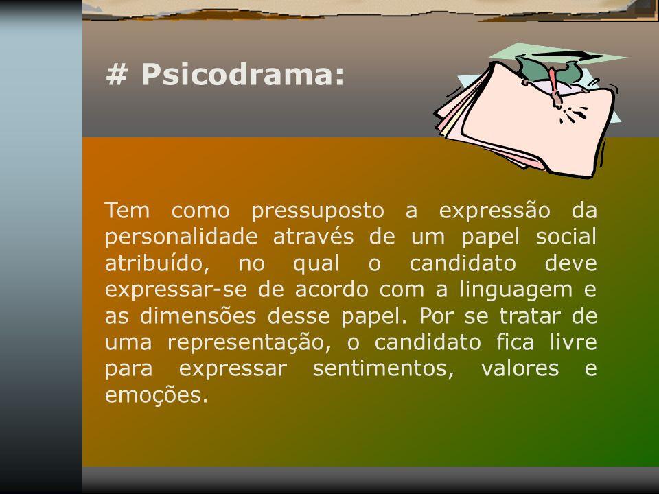 # Psicodrama: Tem como pressuposto a expressão da personalidade através de um papel social atribuído, no qual o candidato deve expressar-se de acordo