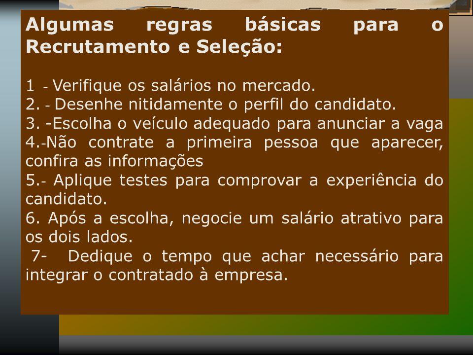 Algumas regras básicas para o Recrutamento e Seleção: 1 - Verifique os salários no mercado. 2. - Desenhe nitidamente o perfil do candidato. 3. -Escolh
