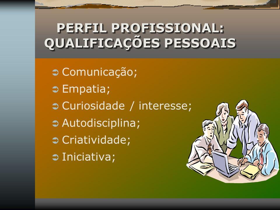 PERFIL PROFISSIONAL: QUALIFICAÇÕES PESSOAIS Comunicação; Empatia; Curiosidade / interesse; Autodisciplina; Criatividade; Iniciativa;