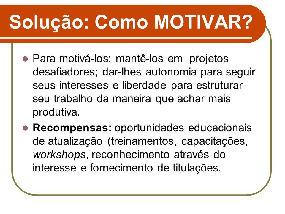 Solução: Como MOTIVAR? Para motivá-los: mantê-los em projetos desafiadores; dar-lhes autonomia para seguir seus interesses e liberdade para estruturar
