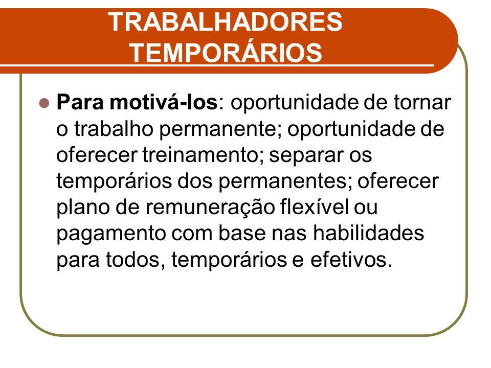 TRABALHADORES TEMPORÁRIOS Para motivá-los: oportunidade de tornar o trabalho permanente; oportunidade de oferecer treinamento; separar os temporários