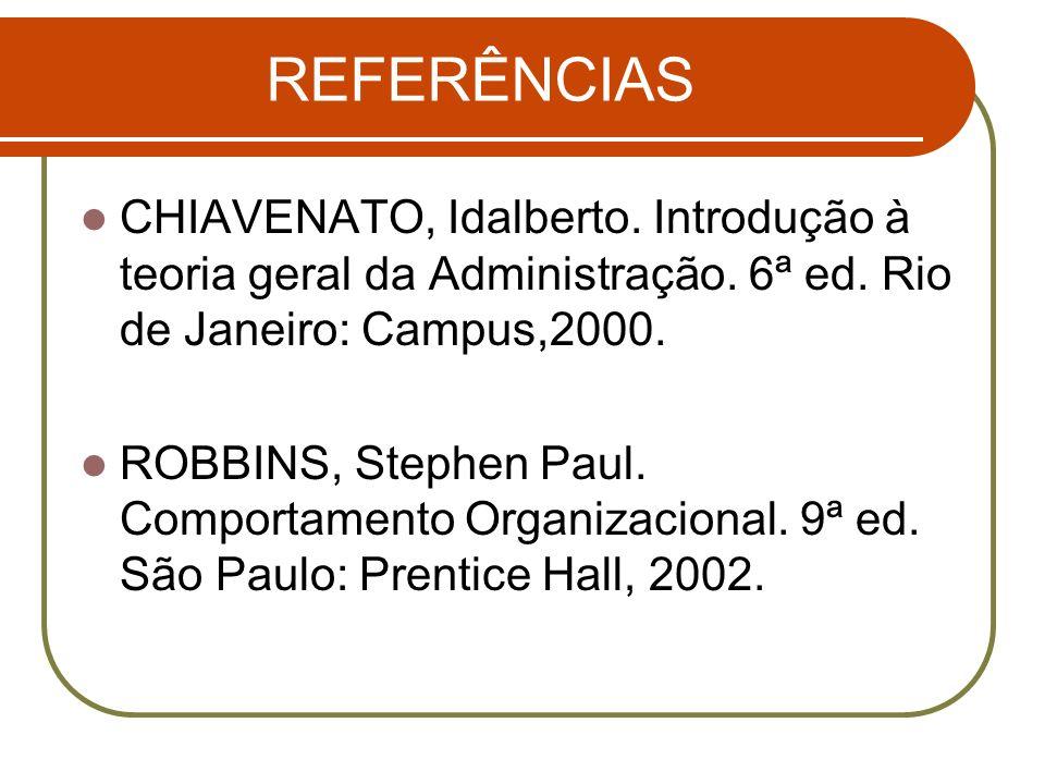 REFERÊNCIAS CHIAVENATO, Idalberto. Introdução à teoria geral da Administração. 6ª ed. Rio de Janeiro: Campus,2000. ROBBINS, Stephen Paul. Comportament