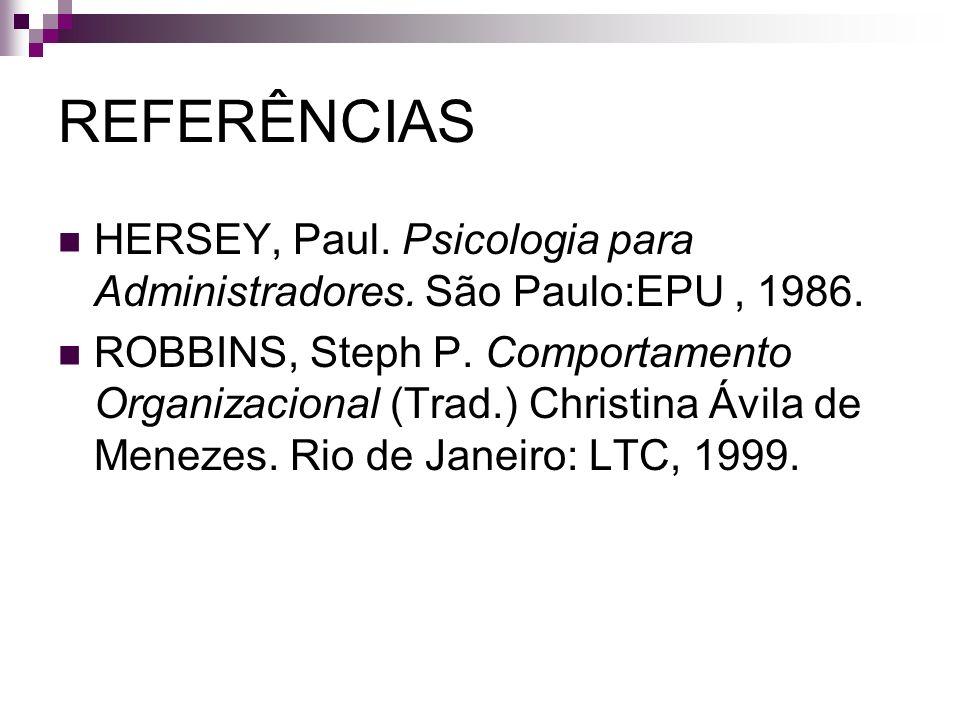REFERÊNCIAS HERSEY, Paul. Psicologia para Administradores. São Paulo:EPU, 1986. ROBBINS, Steph P. Comportamento Organizacional (Trad.) Christina Ávila
