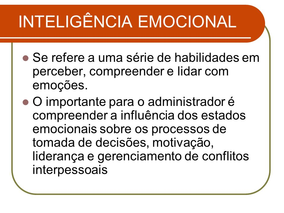 INTELIGÊNCIA EMOCIONAL Se refere a uma série de habilidades em perceber, compreender e lidar com emoções. O importante para o administrador é compreen