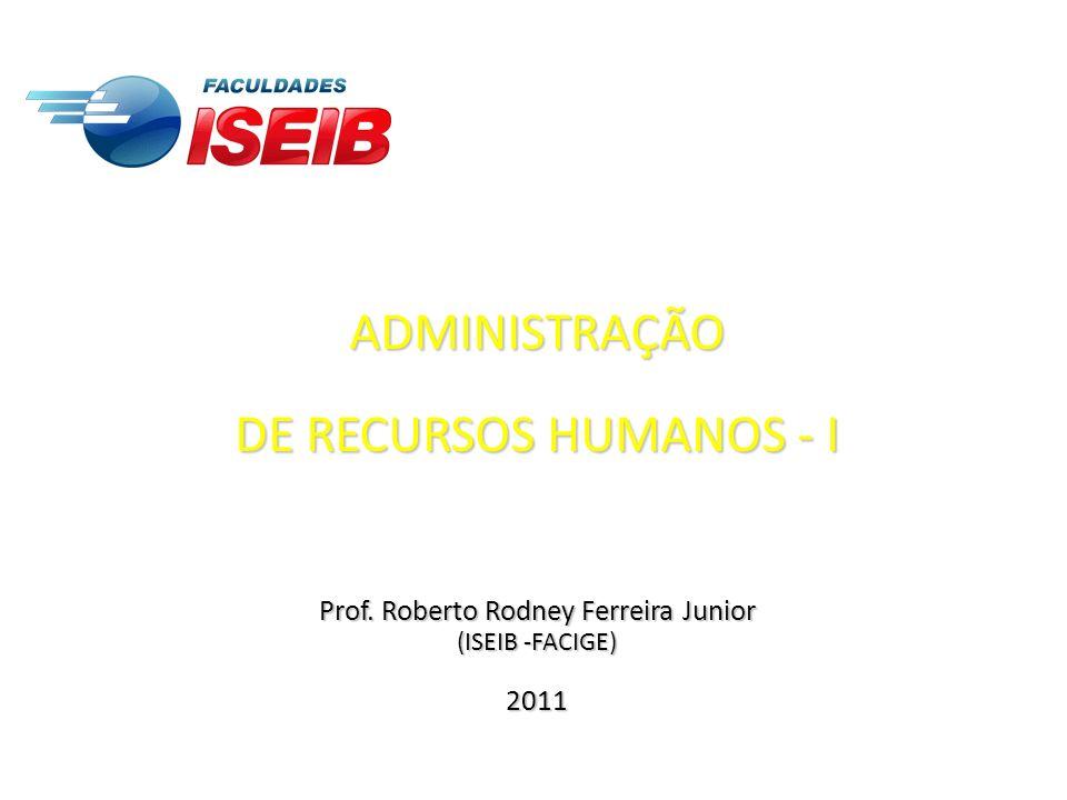 ADMINISTRAÇÃO DE RECURSOS HUMANOS - I Prof. Roberto Rodney Ferreira Junior (ISEIB -FACIGE) 2011