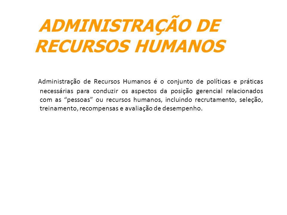 ADMINISTRAÇÃO DE RECURSOS HUMANOS Administração de Recursos Humanos é o conjunto de políticas e práticas necessárias para conduzir os aspectos da posi