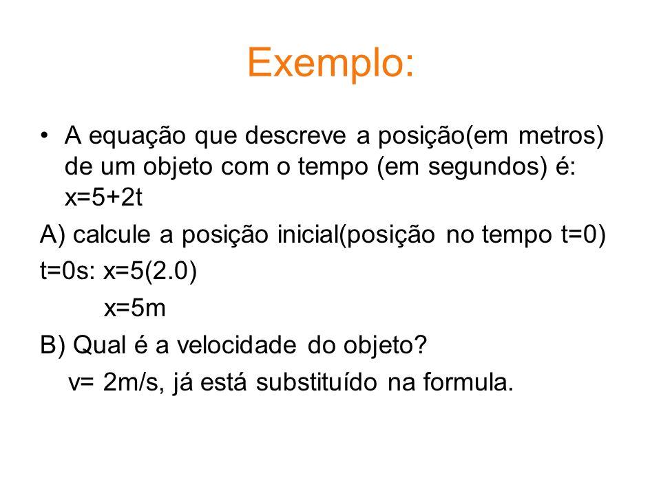 Exemplo: A equação que descreve a posição(em metros) de um objeto com o tempo (em segundos) é: x=5+2t A) calcule a posição inicial(posição no tempo t=