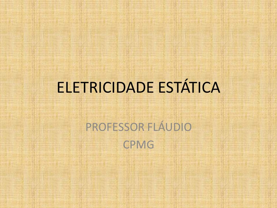 ELETRICIDADE ESTÁTICA PROFESSOR FLÁUDIO CPMG