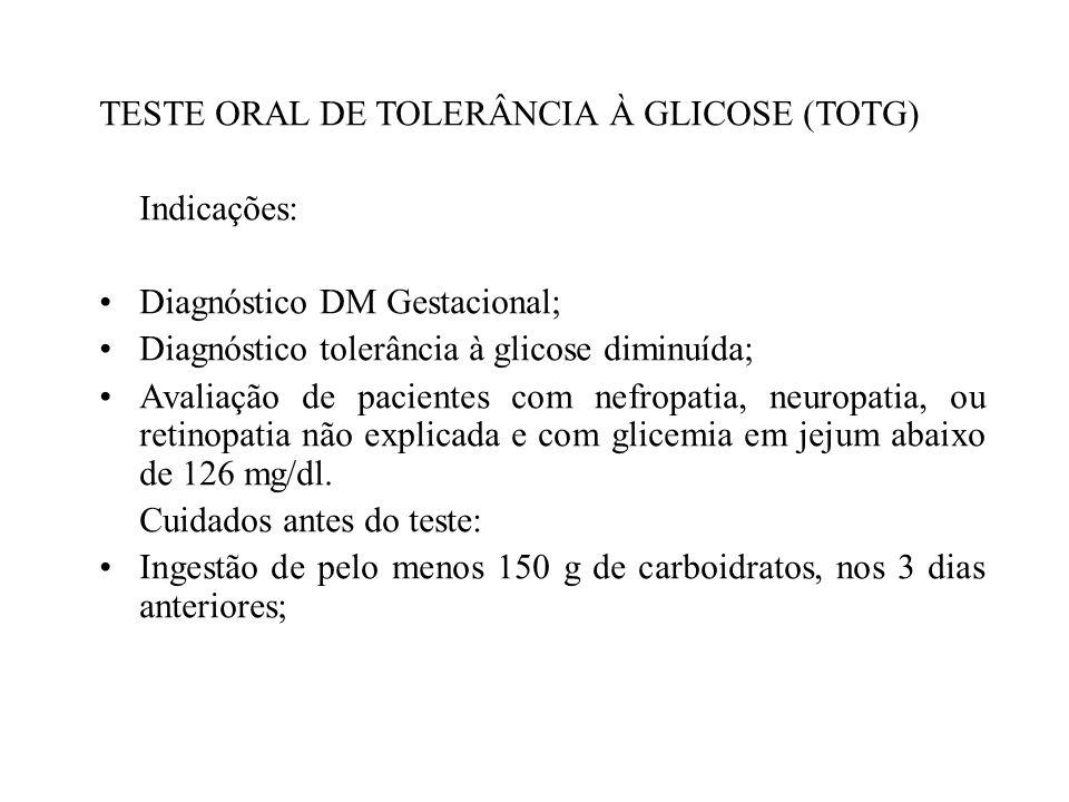 TESTE ORAL DE TOLERÂNCIA À GLICOSE (TOTG) Indicações: Diagnóstico DM Gestacional; Diagnóstico tolerância à glicose diminuída; Avaliação de pacientes c