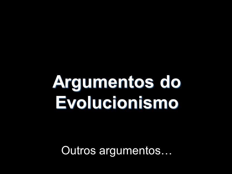 Argumentos do Evolucionismo Outros argumentos…