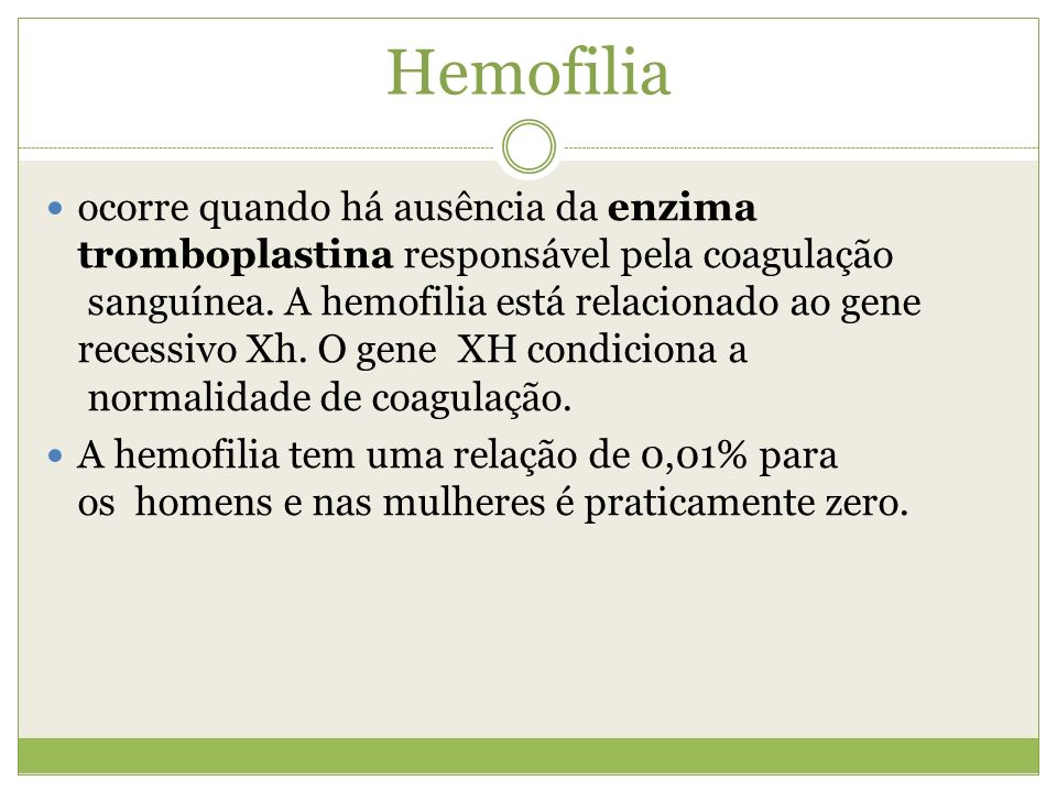 Hemofilia ocorre quando há ausência da enzima tromboplastina responsável pela coagulação sanguínea. A hemofilia está relacionado ao gene recessivo Xh.
