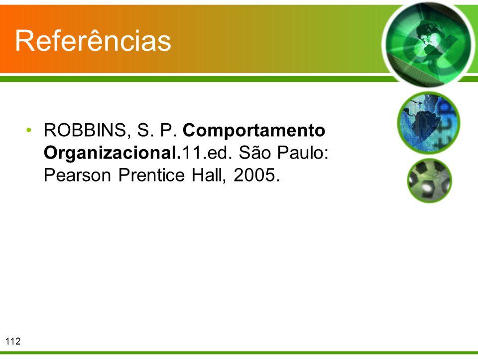 Referências ROBBINS, S. P. Comportamento Organizacional.11.ed. São Paulo: Pearson Prentice Hall, 2005. 112