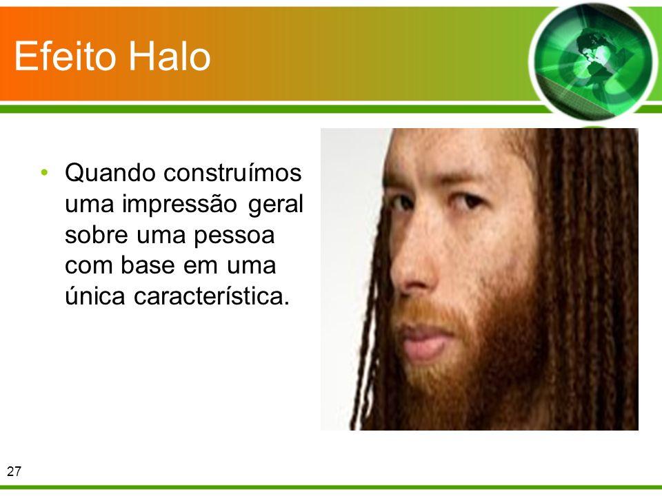 Efeito Halo Quando construímos uma impressão geral sobre uma pessoa com base em uma única característica. 27