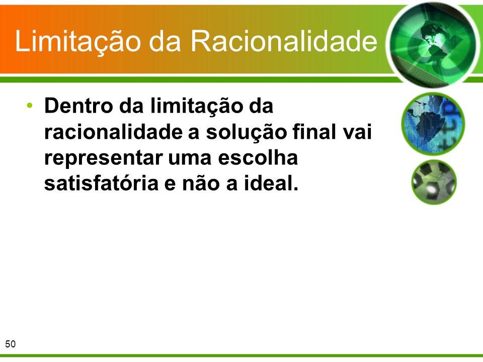 Limitação da Racionalidade Dentro da limitação da racionalidade a solução final vai representar uma escolha satisfatória e não a ideal. 50