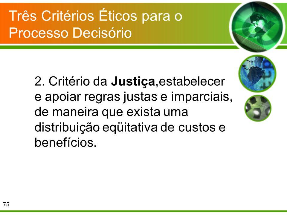 Três Critérios Éticos para o Processo Decisório 2. Critério da Justiça,estabelecer e apoiar regras justas e imparciais, de maneira que exista uma dist