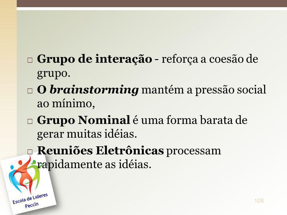 Grupo de interação - reforça a coesão de grupo. O brainstorming mantém a pressão social ao mínimo, Grupo Nominal é uma forma barata de gerar muitas id