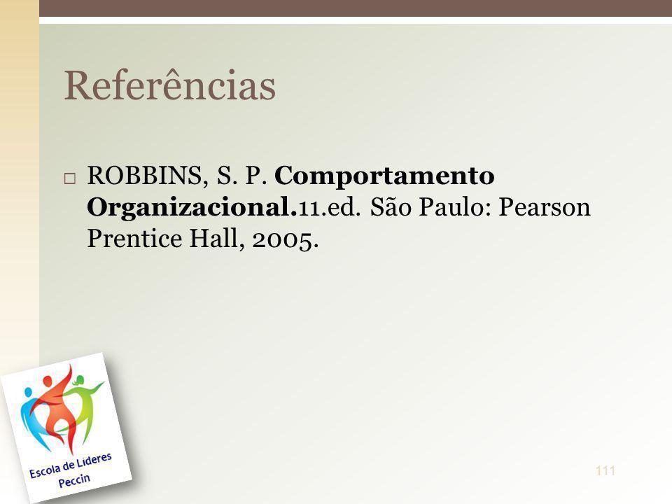 ROBBINS, S. P. Comportamento Organizacional.11.ed. São Paulo: Pearson Prentice Hall, 2005. Referências 111
